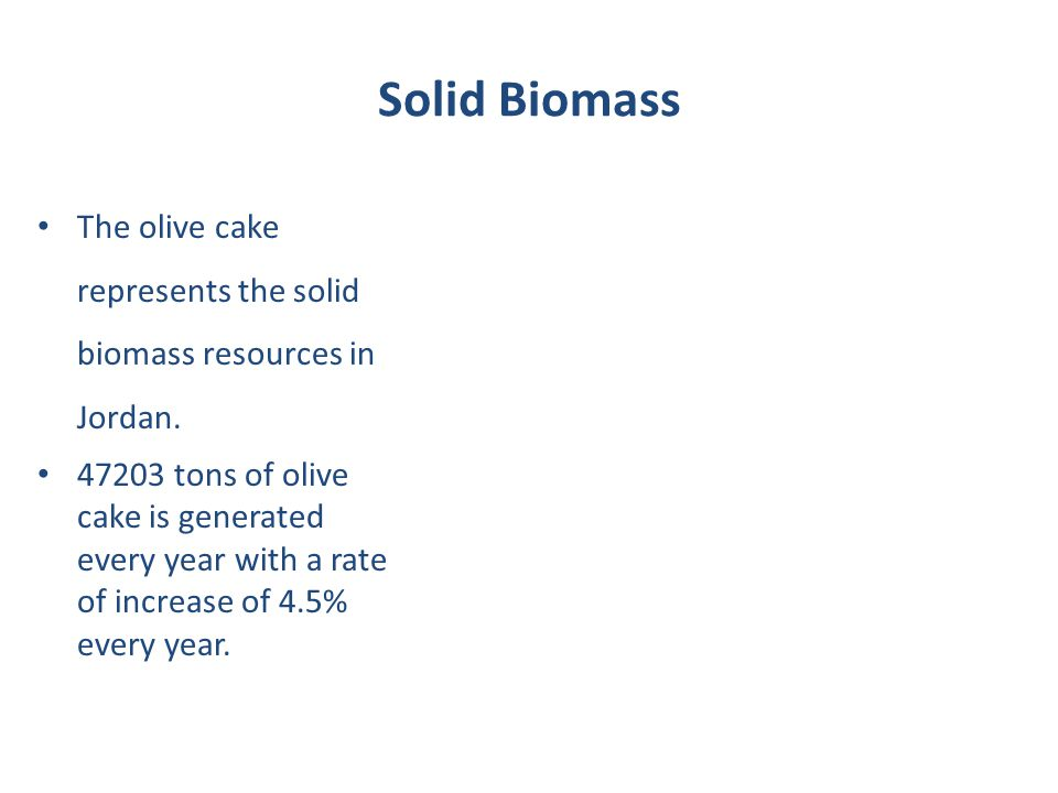 Solid Biomass The olive cake represents the solid biomass resources in Jordan. 47203 tons of olive cake is generated every year with a rate of increas