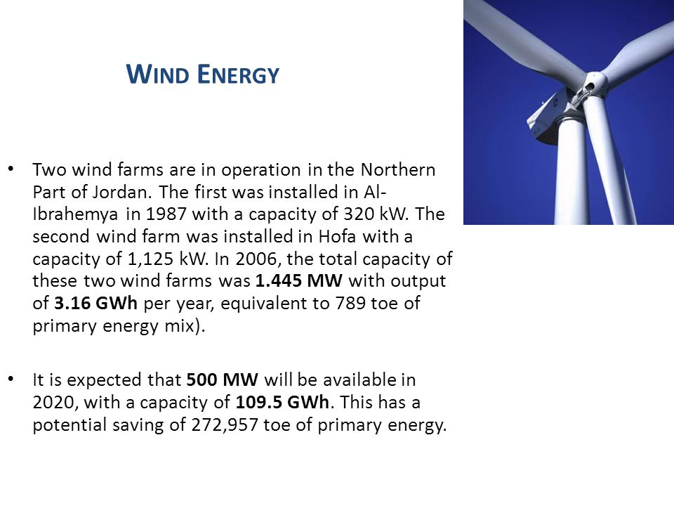 W IND E NERGY Two wind farms are in operation in the Northern Part of Jordan. The first was installed in Al- Ibrahemya in 1987 with a capacity of 320