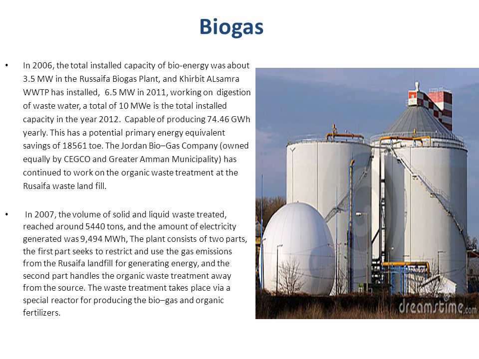 Biogas In 2006, the total installed capacity of bio-energy was about 3.5 MW in the Russaifa Biogas Plant, and Khirbit ALsamra WWTP has installed, 6.5