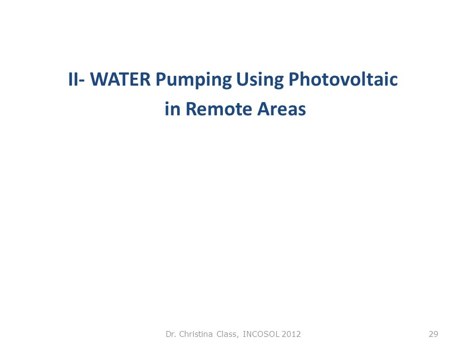 II- WATER Pumping Using Photovoltaic in Remote Areas Dr. Christina Class, INCOSOL 201229