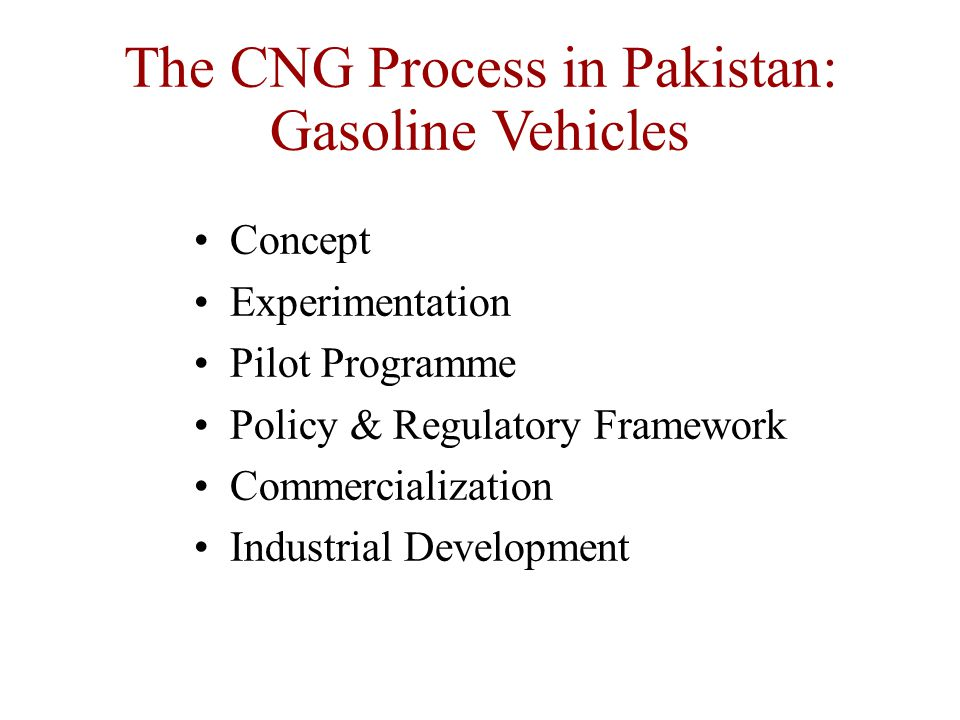 Concept Experimentation Pilot Programme Policy & Regulatory Framework Commercialization Industrial Development The CNG Process in Pakistan: Gasoline Vehicles