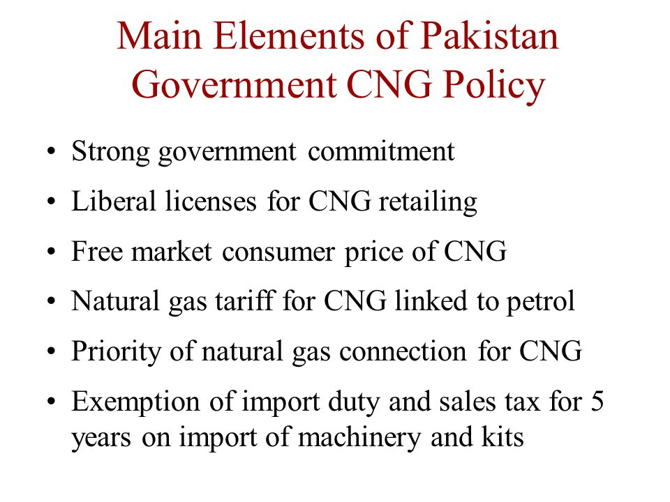 Main Elements of Pakistan Government CNG Policy Strong government commitment Liberal licenses for CNG retailing Free market consumer price of CNG Natural gas tariff for CNG linked to petrol Priority of natural gas connection for CNG Exemption of import duty and sales tax for 5 years on import of machinery and kits