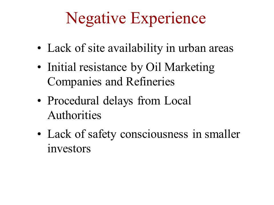 Negative Experience Lack of site availability in urban areas Initial resistance by Oil Marketing Companies and Refineries Procedural delays from Local Authorities Lack of safety consciousness in smaller investors