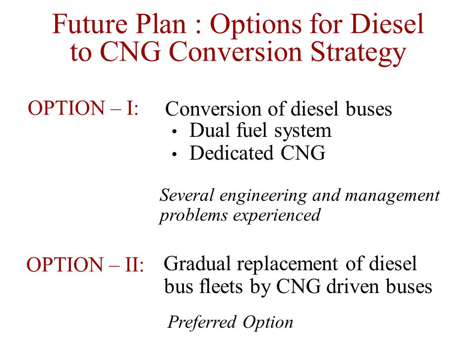 Future Plan : Options for Diesel to CNG Conversion Strategy Dual fuel system Dedicated CNG OPTION – I: Conversion of diesel buses Gradual replacement of diesel bus fleets by CNG driven buses OPTION – II: Preferred Option Several engineering and management problems experienced