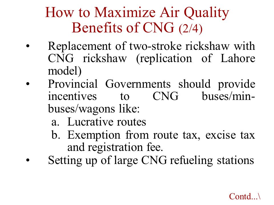 How to Maximize Air Quality Benefits of CNG (2/4) Replacement of two-stroke rickshaw with CNG rickshaw (replication of Lahore model) Provincial Governments should provide incentives to CNG buses/min- buses/wagons like: a.Lucrative routes b.Exemption from route tax, excise tax and registration fee.