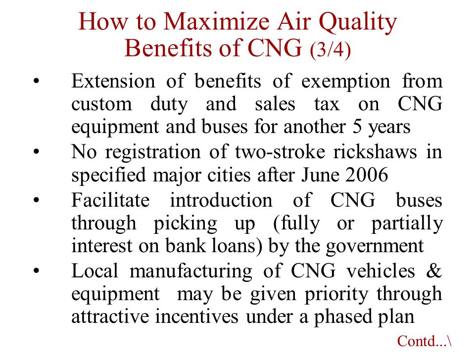 How to Maximize Air Quality Benefits of CNG (3/4) Extension of benefits of exemption from custom duty and sales tax on CNG equipment and buses for ano