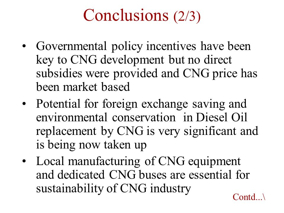 Governmental policy incentives have been key to CNG development but no direct subsidies were provided and CNG price has been market based Potential for foreign exchange saving and environmental conservation in Diesel Oil replacement by CNG is very significant and is being now taken up Local manufacturing of CNG equipment and dedicated CNG buses are essential for sustainability of CNG industry Contd...\ Conclusions (2/3)