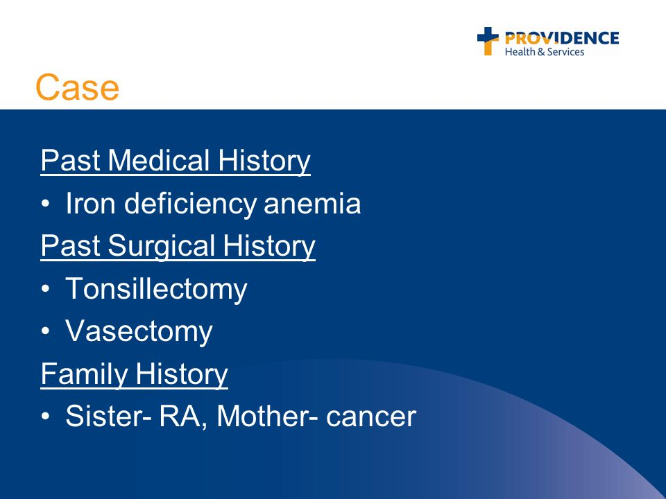Case Past Medical History Iron deficiency anemia Past Surgical History Tonsillectomy Vasectomy Family History Sister- RA, Mother- cancer