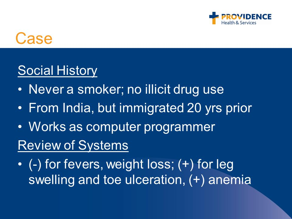 Case Social History Never a smoker; no illicit drug use From India, but immigrated 20 yrs prior Works as computer programmer Review of Systems (-) for fevers, weight loss; (+) for leg swelling and toe ulceration, (+) anemia