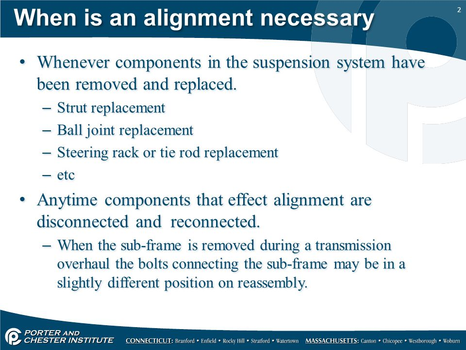 2 When is an alignment necessary Whenever components in the suspension system have been removed and replaced.