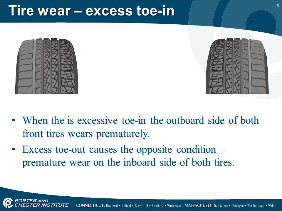 5 Tire wear – excess toe-in When the is excessive toe-in the outboard side of both front tires wears prematurely.