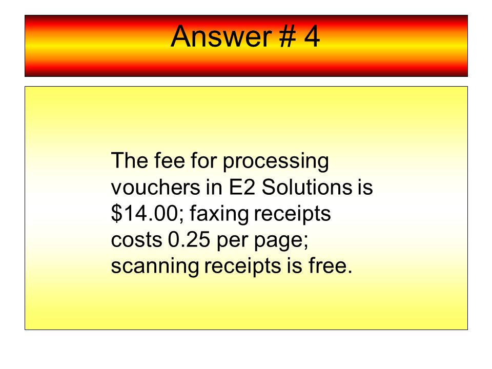 Answer # 4 The fee for processing vouchers in E2 Solutions is $14.00; faxing receipts costs 0.25 per page; scanning receipts is free.