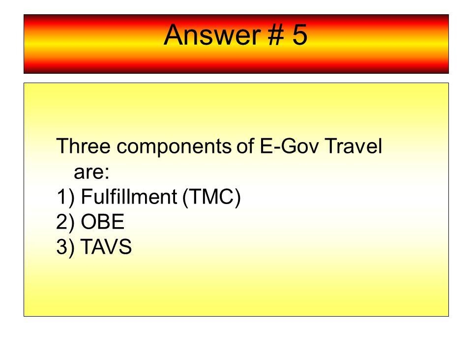 Answer # 5 Three components of E-Gov Travel are: 1) Fulfillment (TMC) 2) OBE 3) TAVS