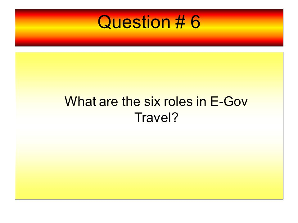 Question # 6 What are the six roles in E-Gov Travel