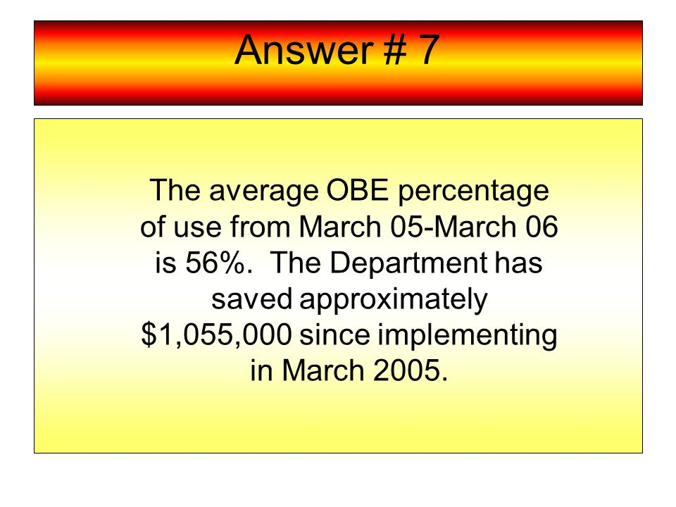 Answer # 7 The average OBE percentage of use from March 05-March 06 is 56%.