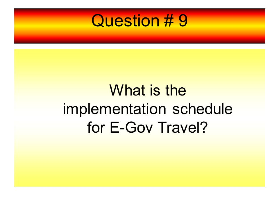 Question # 9 What is the implementation schedule for E-Gov Travel