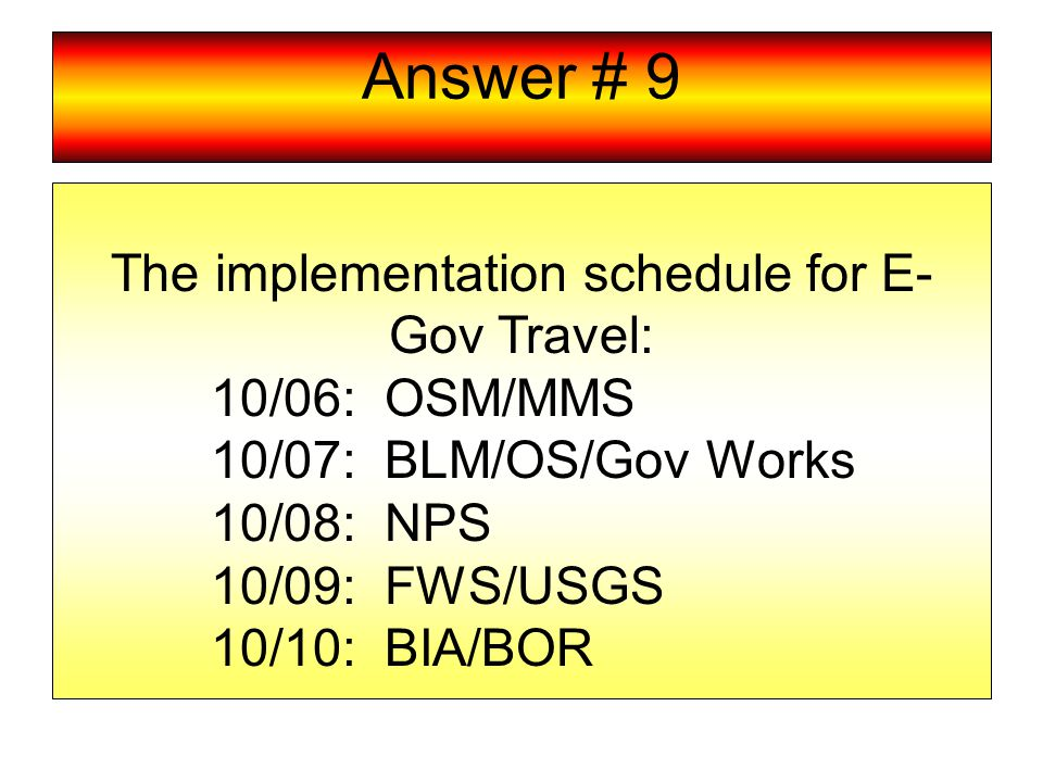 Answer # 9 The implementation schedule for E- Gov Travel: 10/06: OSM/MMS 10/07: BLM/OS/Gov Works 10/08: NPS 10/09: FWS/USGS 10/10: BIA/BOR