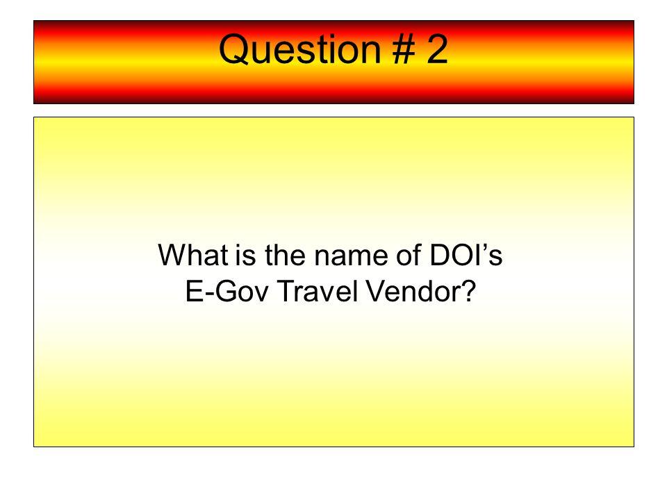 Question # 2 What is the name of DOI's E-Gov Travel Vendor?