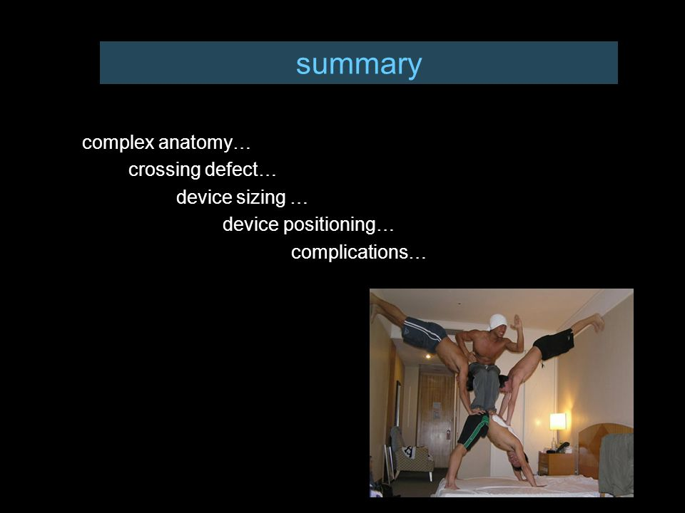 summary complex anatomy… crossing defect… device sizing … device positioning… complications…