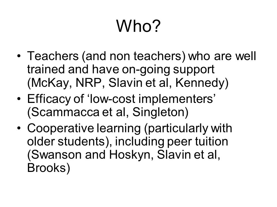 Who? Teachers (and non teachers) who are well trained and have on-going support (McKay, NRP, Slavin et al, Kennedy) Efficacy of 'low-cost implementers