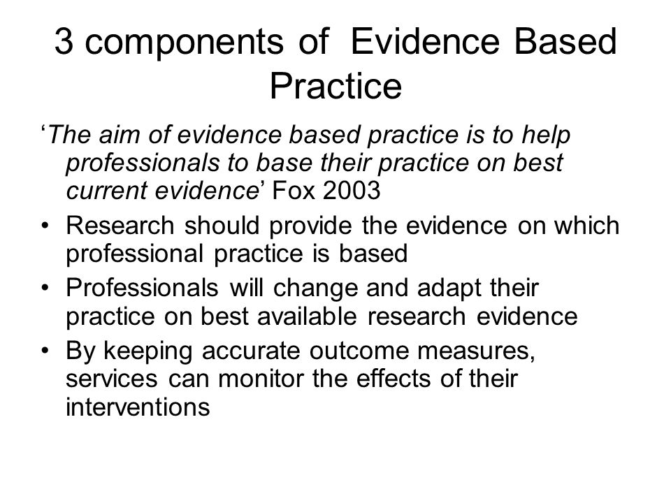 3 components of Evidence Based Practice 'The aim of evidence based practice is to help professionals to base their practice on best current evidence' Fox 2003 Research should provide the evidence on which professional practice is based Professionals will change and adapt their practice on best available research evidence By keeping accurate outcome measures, services can monitor the effects of their interventions
