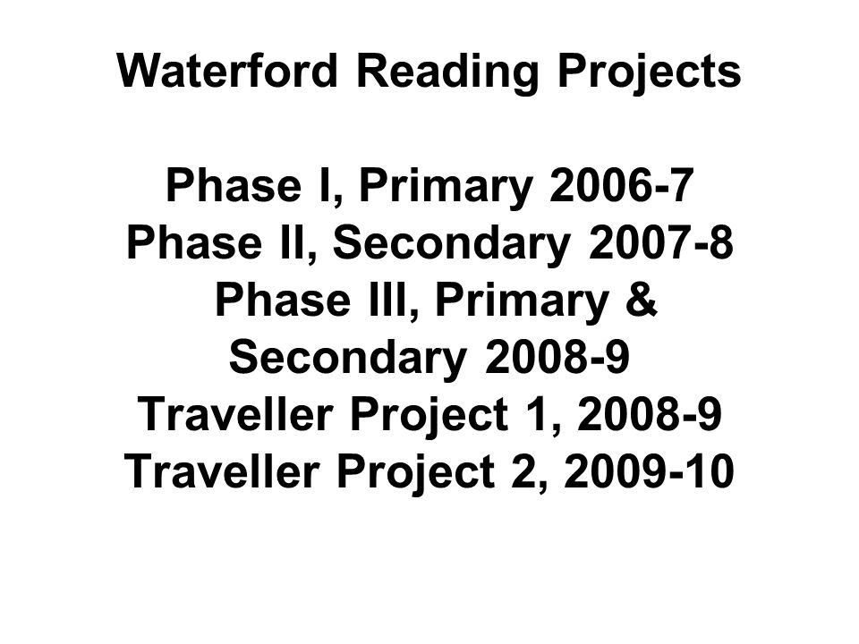 Waterford Reading Projects Phase I, Primary 2006-7 Phase II, Secondary 2007-8 Phase III, Primary & Secondary 2008-9 Traveller Project 1, 2008-9 Traveller Project 2, 2009-10