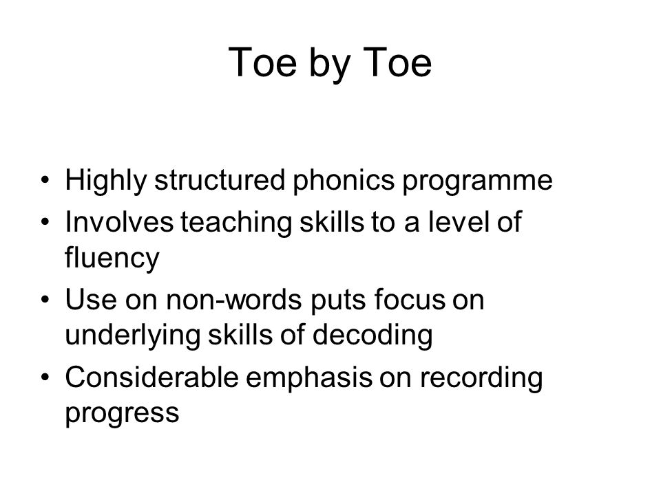 Toe by Toe Highly structured phonics programme Involves teaching skills to a level of fluency Use on non-words puts focus on underlying skills of decoding Considerable emphasis on recording progress