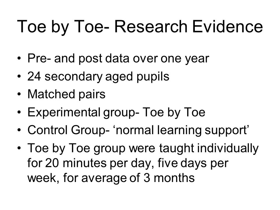 Toe by Toe- Research Evidence Pre- and post data over one year 24 secondary aged pupils Matched pairs Experimental group- Toe by Toe Control Group- 'n