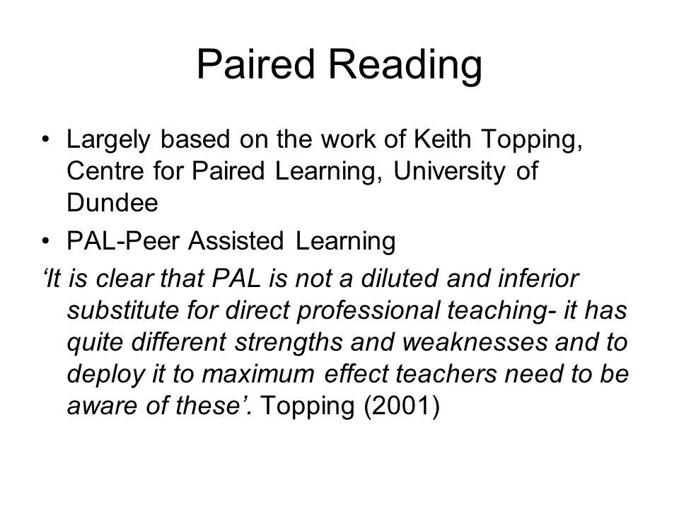 Paired Reading Largely based on the work of Keith Topping, Centre for Paired Learning, University of Dundee PAL-Peer Assisted Learning 'It is clear th
