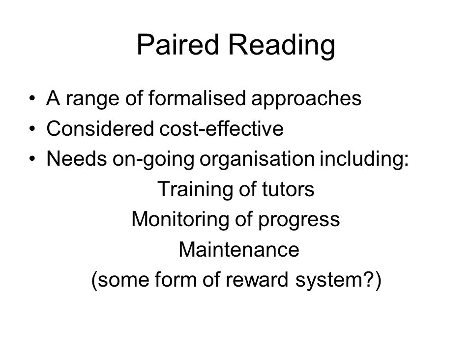 Paired Reading A range of formalised approaches Considered cost-effective Needs on-going organisation including: Training of tutors Monitoring of prog