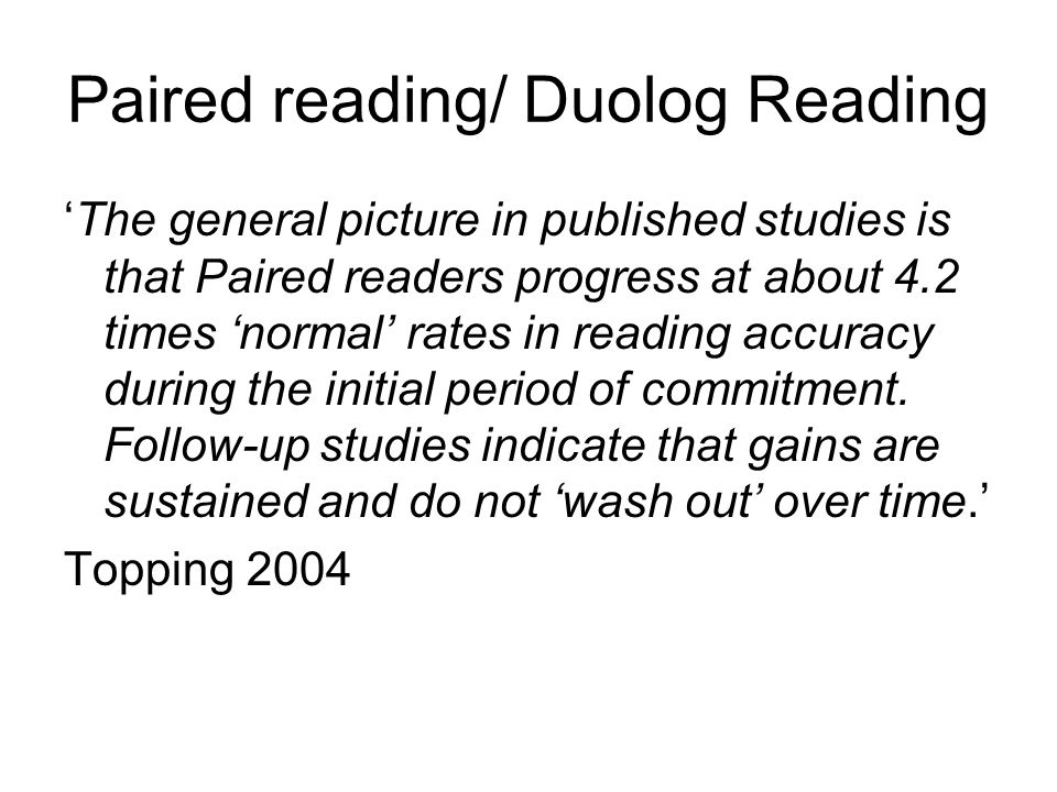 Paired reading/ Duolog Reading 'The general picture in published studies is that Paired readers progress at about 4.2 times 'normal' rates in reading accuracy during the initial period of commitment.