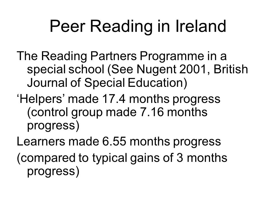 Peer Reading in Ireland The Reading Partners Programme in a special school (See Nugent 2001, British Journal of Special Education) 'Helpers' made 17.4 months progress (control group made 7.16 months progress) Learners made 6.55 months progress (compared to typical gains of 3 months progress)
