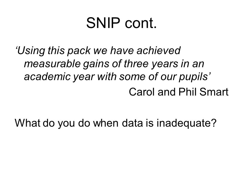 SNIP cont. 'Using this pack we have achieved measurable gains of three years in an academic year with some of our pupils' Carol and Phil Smart What do