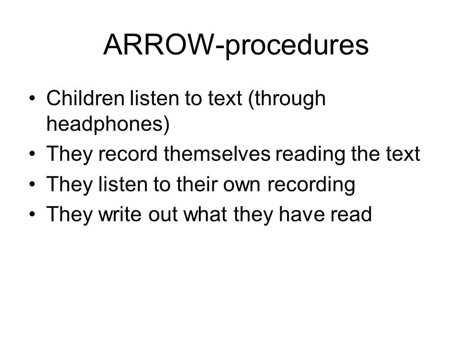 ARROW-procedures Children listen to text (through headphones) They record themselves reading the text They listen to their own recording They write ou