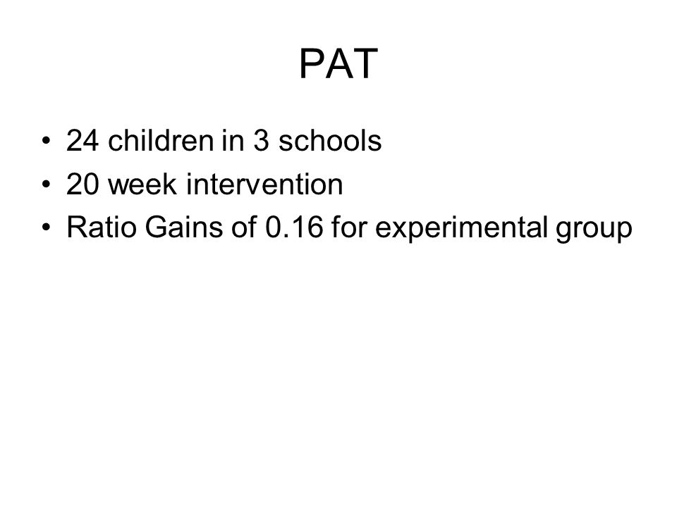 PAT 24 children in 3 schools 20 week intervention Ratio Gains of 0.16 for experimental group