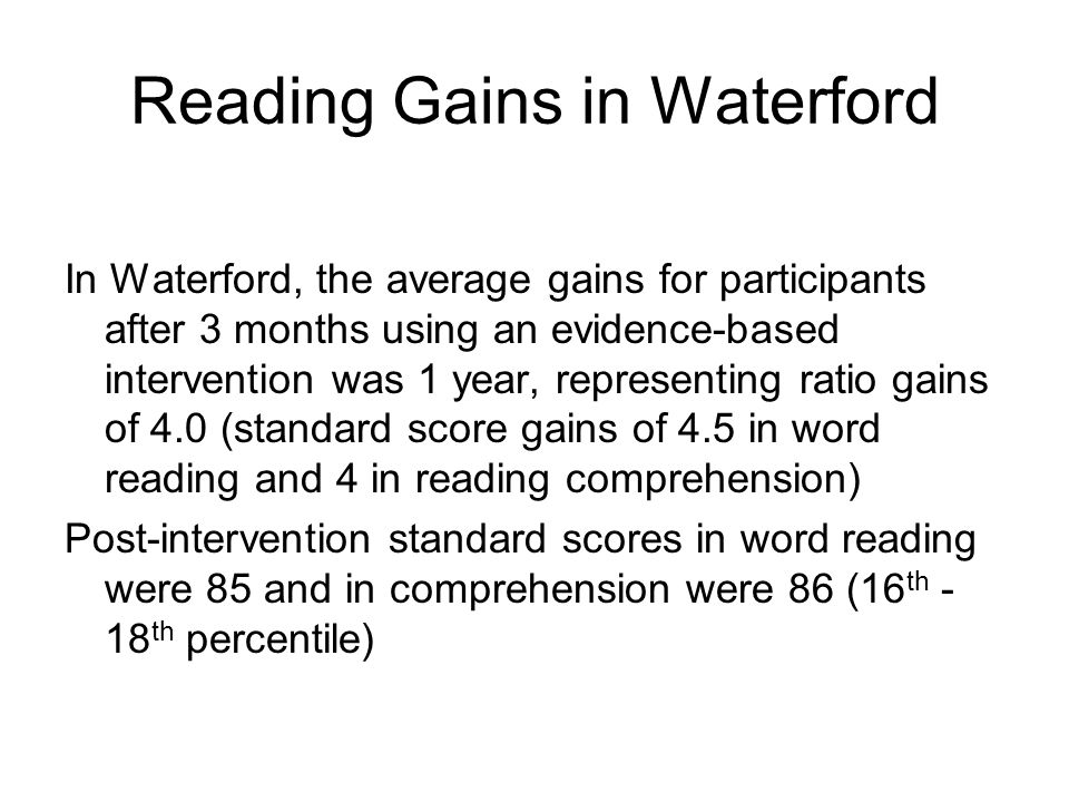 Reading Gains in Waterford In Waterford, the average gains for participants after 3 months using an evidence-based intervention was 1 year, representing ratio gains of 4.0 (standard score gains of 4.5 in word reading and 4 in reading comprehension) Post-intervention standard scores in word reading were 85 and in comprehension were 86 (16 th - 18 th percentile)