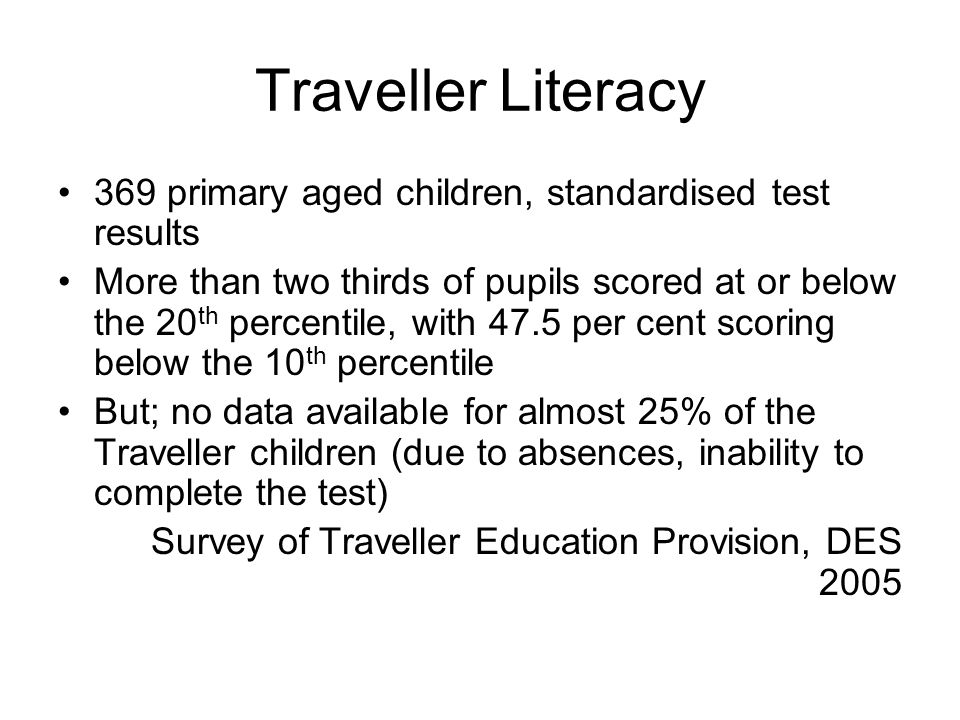 Traveller Literacy 369 primary aged children, standardised test results More than two thirds of pupils scored at or below the 20 th percentile, with 4