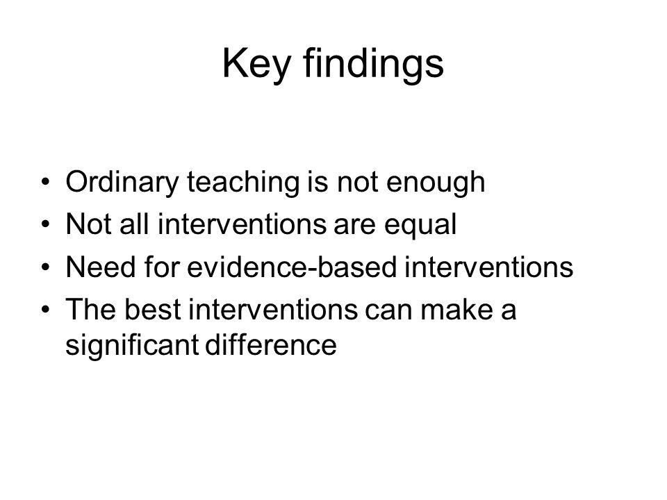 Key findings Ordinary teaching is not enough Not all interventions are equal Need for evidence-based interventions The best interventions can make a significant difference