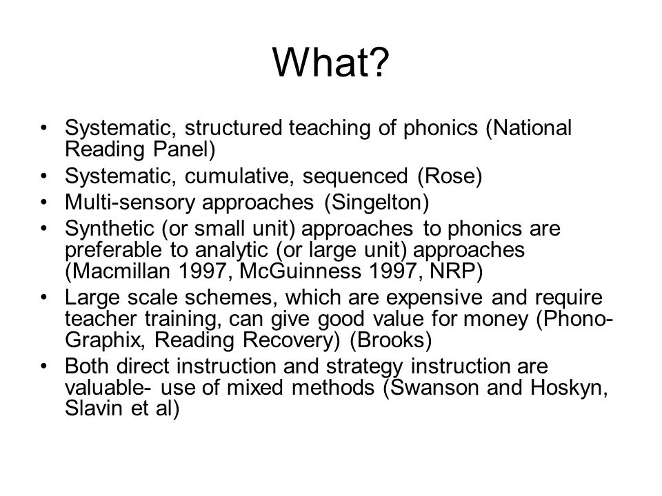 What? Systematic, structured teaching of phonics (National Reading Panel) Systematic, cumulative, sequenced (Rose) Multi-sensory approaches (Singelton