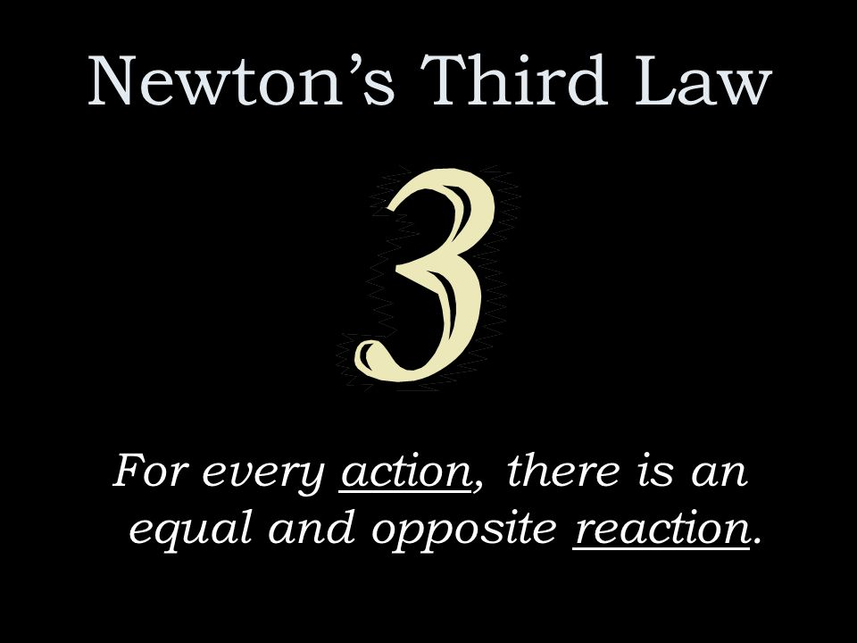 Newton's Third Law For every action, there is an equal and opposite reaction.
