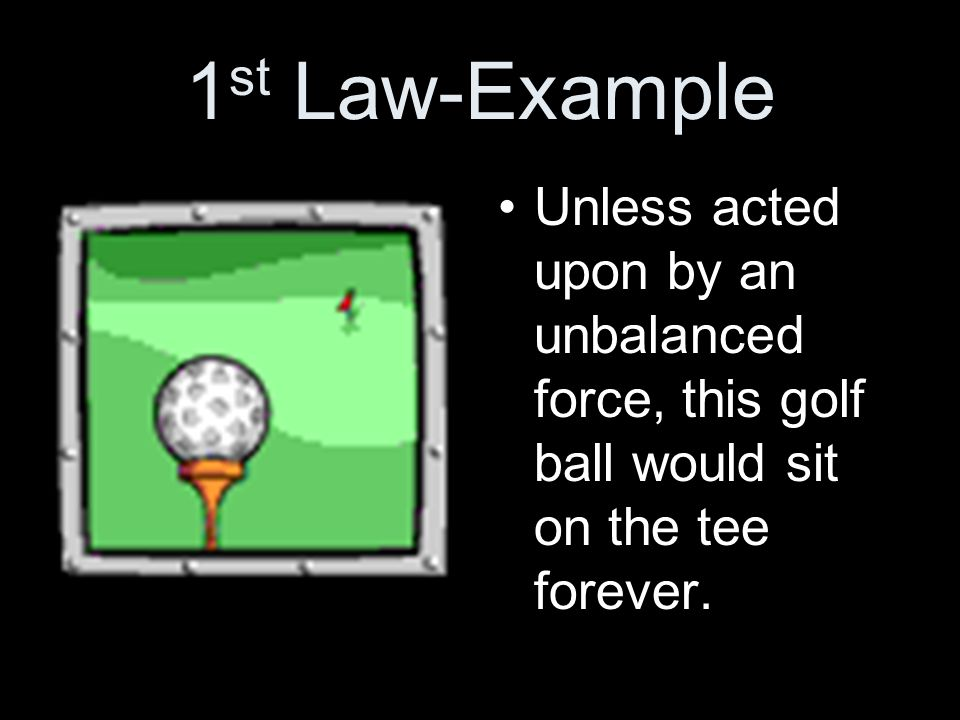 1 st Law-Example Unless acted upon by an unbalanced force, this golf ball would sit on the tee forever.