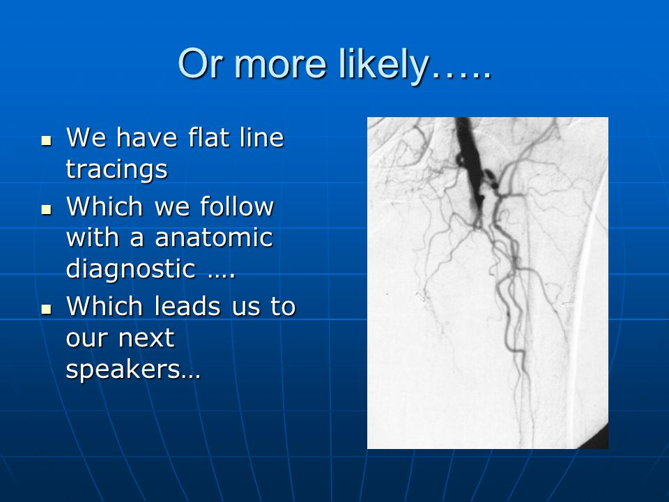 Or more likely….. We have flat line tracings We have flat line tracings Which we follow with a anatomic diagnostic …. Which we follow with a anatomic