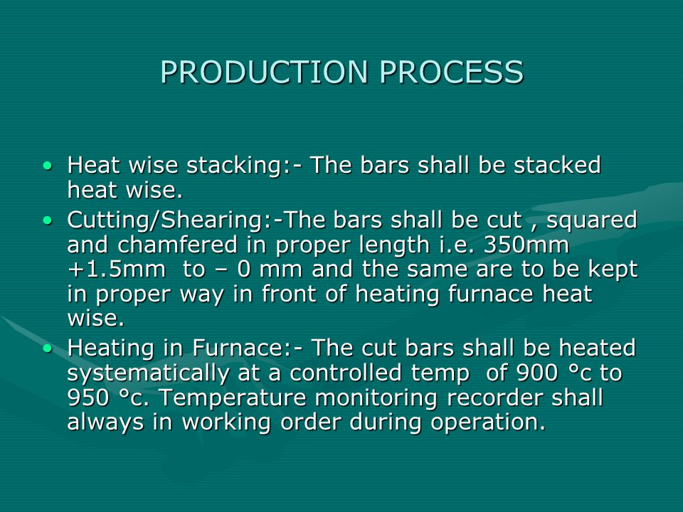 PRODUCTION PROCESS Heat wise stacking:- The bars shall be stacked heat wise.Heat wise stacking:- The bars shall be stacked heat wise.