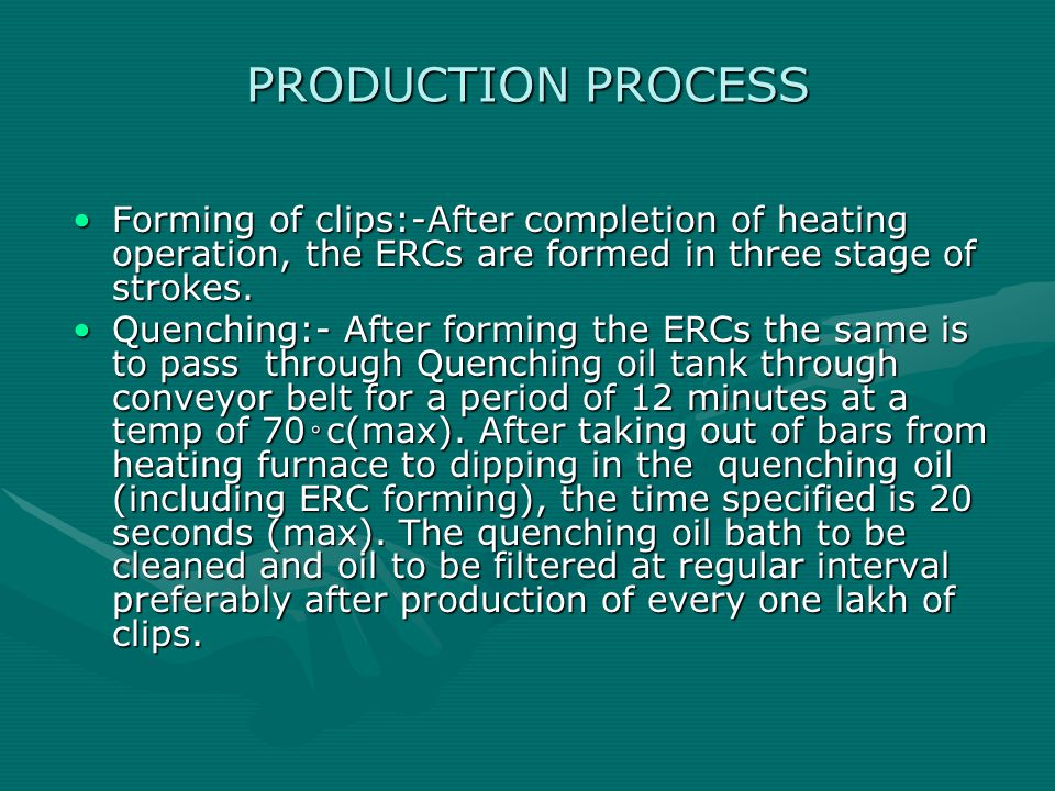 PRODUCTION PROCESS Forming of clips:-After completion of heating operation, the ERCs are formed in three stage of strokes.Forming of clips:-After completion of heating operation, the ERCs are formed in three stage of strokes.