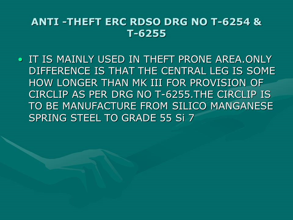 ANTI -THEFT ERC RDSO DRG NO T-6254 & T-6255 IT IS MAINLY USED IN THEFT PRONE AREA.ONLY DIFFERENCE IS THAT THE CENTRAL LEG IS SOME HOW LONGER THAN MK III FOR PROVISION OF CIRCLIP AS PER DRG NO T-6255.THE CIRCLIP IS TO BE MANUFACTURE FROM SILICO MANGANESE SPRING STEEL TO GRADE 55 Si 7IT IS MAINLY USED IN THEFT PRONE AREA.ONLY DIFFERENCE IS THAT THE CENTRAL LEG IS SOME HOW LONGER THAN MK III FOR PROVISION OF CIRCLIP AS PER DRG NO T-6255.THE CIRCLIP IS TO BE MANUFACTURE FROM SILICO MANGANESE SPRING STEEL TO GRADE 55 Si 7