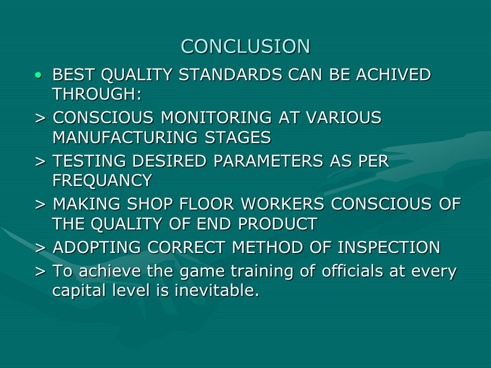 CONCLUSION BEST QUALITY STANDARDS CAN BE ACHIVED THROUGH:BEST QUALITY STANDARDS CAN BE ACHIVED THROUGH: > CONSCIOUS MONITORING AT VARIOUS MANUFACTURING STAGES > TESTING DESIRED PARAMETERS AS PER FREQUANCY > MAKING SHOP FLOOR WORKERS CONSCIOUS OF THE QUALITY OF END PRODUCT > ADOPTING CORRECT METHOD OF INSPECTION > To achieve the game training of officials at every capital level is inevitable.