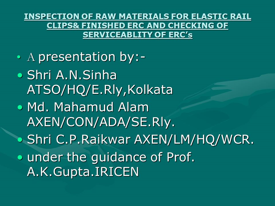 INSPECTION OF RAW MATERIALS FOR ELASTIC RAIL CLIPS& FINISHED ERC AND CHECKING OF SERVICEABLITY OF ERC's A presentation by:-A presentation by:- Shri A.N.Sinha ATSO/HQ/E.Rly,KolkataShri A.N.Sinha ATSO/HQ/E.Rly,Kolkata Md.