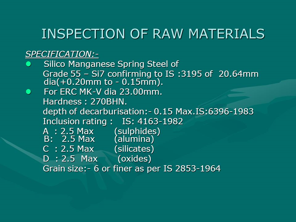 INSPECTION OF RAW MATERIALS SPECIFICATION:- Silico Manganese Spring Steel of Silico Manganese Spring Steel of Grade 55 – Si7 confirming to IS :3195 of 20.64mm dia(+0.20mm to - 0.15mm).