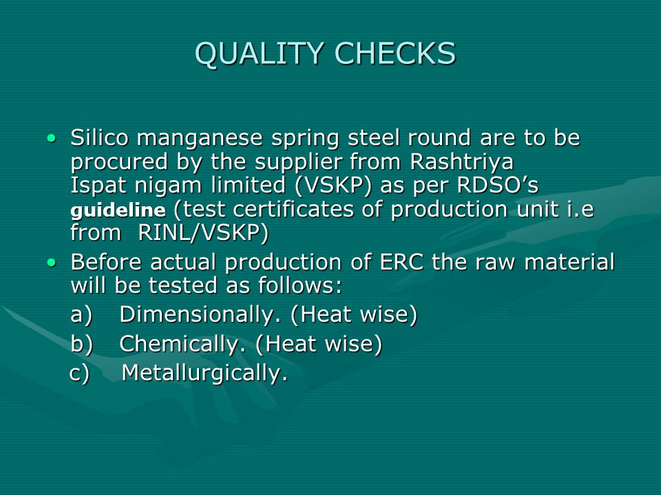 QUALITY CHECKS Silico manganese spring steel round are to be procured by the supplier from Rashtriya Ispat nigam limited (VSKP) as per RDSO's guideline (test certificates of production unit i.e from RINL/VSKP)Silico manganese spring steel round are to be procured by the supplier from Rashtriya Ispat nigam limited (VSKP) as per RDSO's guideline (test certificates of production unit i.e from RINL/VSKP) Before actual production of ERC the raw material will be tested as follows:Before actual production of ERC the raw material will be tested as follows: a) Dimensionally.