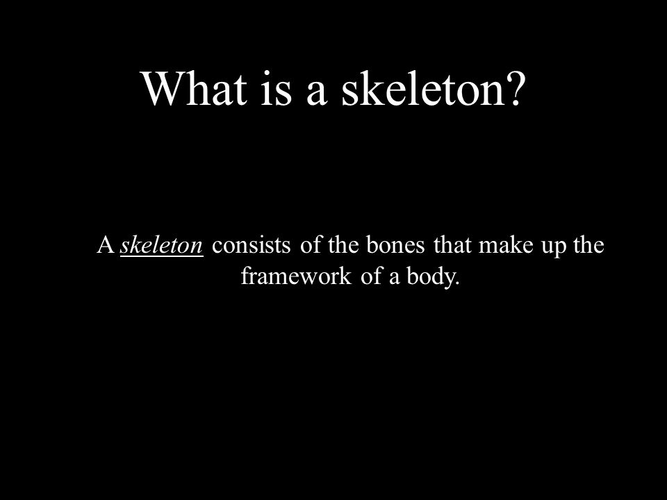 What is a skeleton? A skeleton consists of the bones that make up the framework of a body.